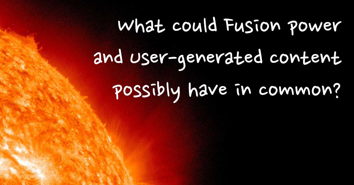 What could Fusion power and user-generated content possibly have in common?